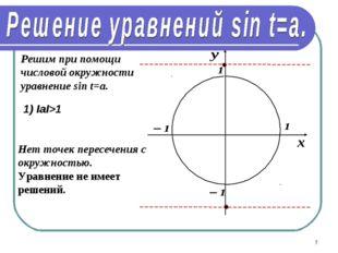 * Решим при помощи числовой окружности уравнение sin t=a. 1) IаI>1 Нет точек