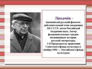 Дми́трий Серге́евич Лихачёв - знаменитый русский филолог, действительный член
