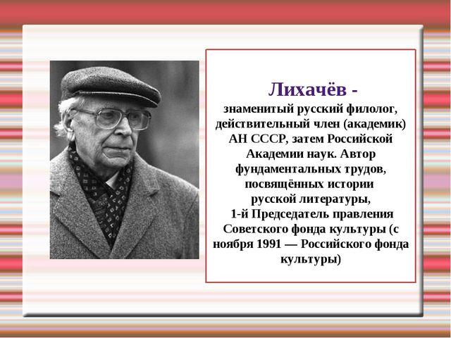 Дми́трий Серге́евич Лихачёв - знаменитый русский филолог, действительный член...