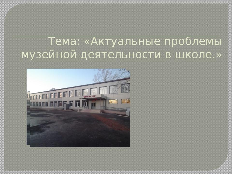 Тема: «Актуальные проблемы музейной деятельности в школе.»