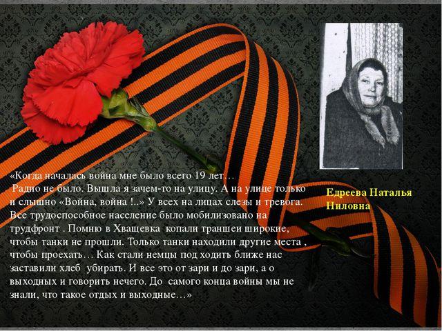 Едреева Наталья Ниловна «Когда началась война мне было всего 19 лет… Радио не...