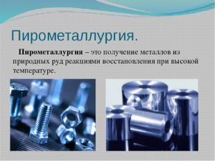 Пирометаллургия. Пирометаллургия – это получение металлов из природных руд ре
