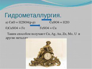 Гидрометаллургия. а) CuO + H2SO4(р-р) CuSO4 + H2O б)CuSO4 + Fe FeSO4 + Cu Так