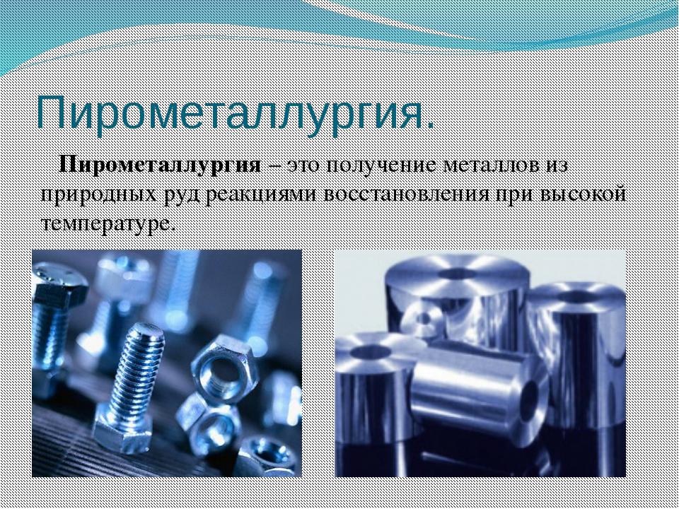 Пирометаллургия. Пирометаллургия – это получение металлов из природных руд ре...