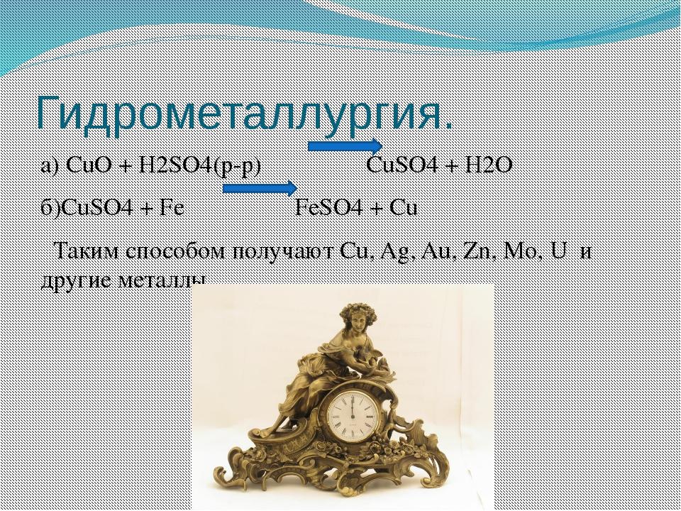 Гидрометаллургия. а) CuO + H2SO4(р-р) CuSO4 + H2O б)CuSO4 + Fe FeSO4 + Cu Так...