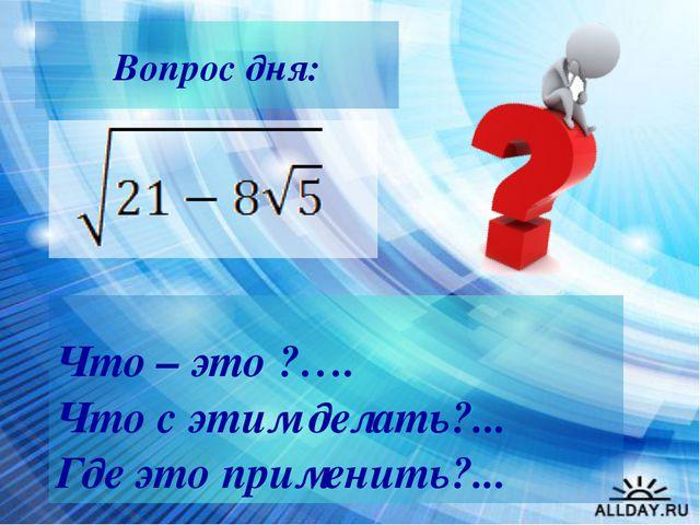 Вопрос дня: Что – это ?…. Что с этим делать?... Где это применить?... Учител...