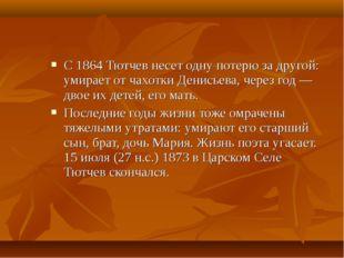 С 1864 Тютчев несет одну потерю за другой: умирает от чахотки Денисьева, чере