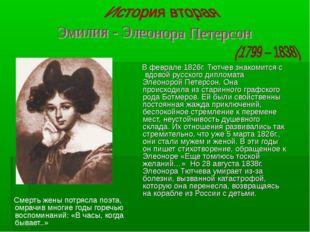 В феврале 1826г. Тютчев знакомится с вдовой русского дипломата Элеонорой Пет