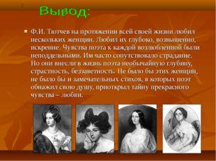 Ф.И. Тютчев на протяжении всей своей жизни любил нескольких женщин. Любил их
