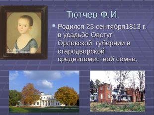 Тютчев Ф.И. Родился 23 сентября1813 г. в усадьбе Овстуг Орловской губернии в