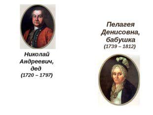 Николай Андреевич, дед (1720 – 1797) Пелагея Денисовна, бабушка (1739 – 1812)