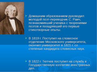 Домашним образованием руководил молодой поэт-переводчик С. Раич, познакомивш