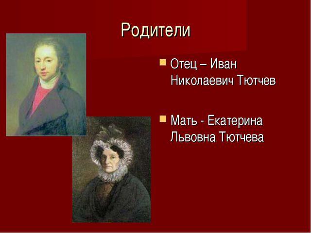 Родители Отец – Иван Николаевич Тютчев Мать - Екатерина Львовна Тютчева