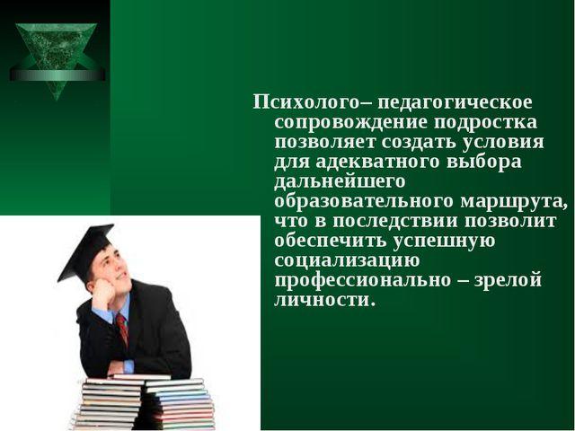 Психолого– педагогическое сопровождение подростка позволяет создать условия д...