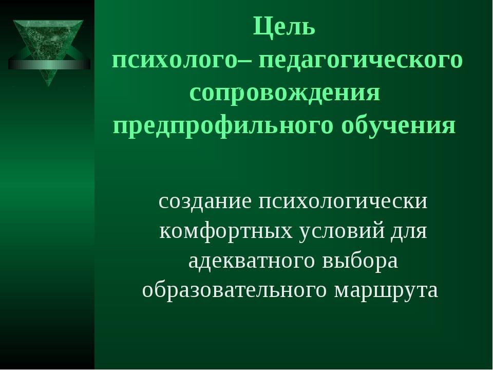 Цель психолого– педагогического сопровождения предпрофильного обучения « созд...