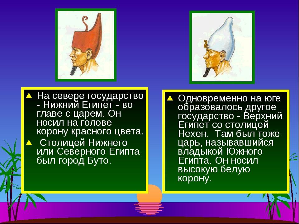 На севере государство - Нижний Египет - во главе с царем. Он носил на голове...