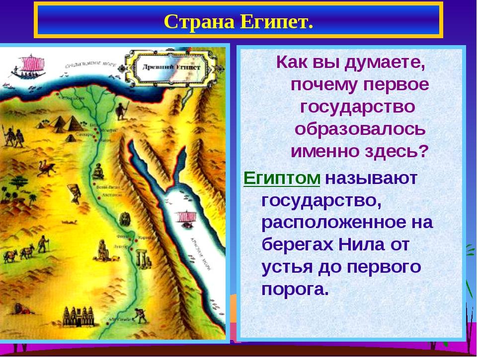Страна Египет. Как вы думаете, почему первое государство образовалось именно...