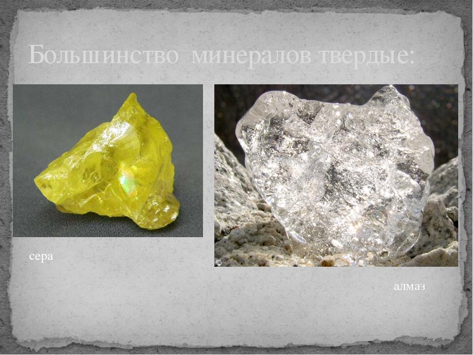 Большинство минералов твердые: сера алмаз