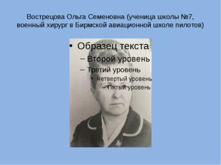 Вострецова Ольга Семеновна (ученица школы №7, военный хирург в Бирмской авиац