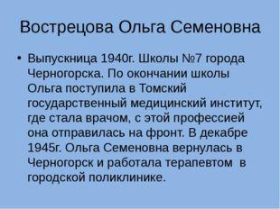 Вострецова Ольга Семеновна Выпускница 1940г. Школы №7 города Черногорска. По
