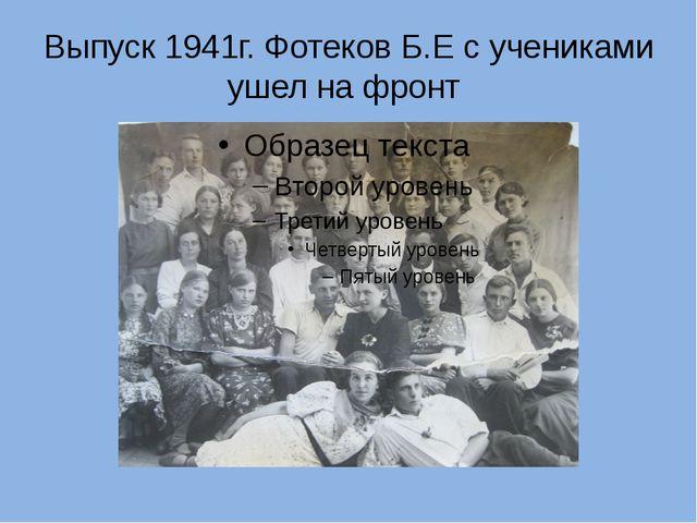 Выпуск 1941г. Фотеков Б.Е с учениками ушел на фронт