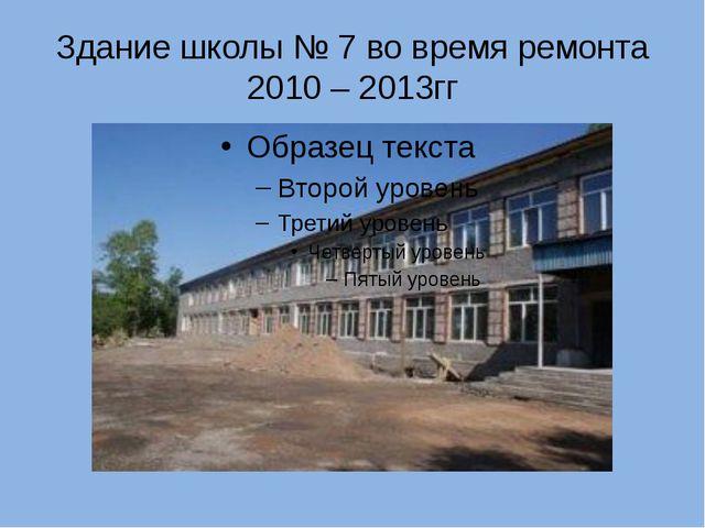 Здание школы № 7 во время ремонта 2010 – 2013гг