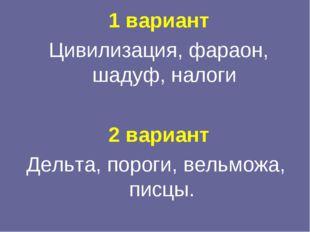 1 вариант Цивилизация, фараон, шадуф, налоги 2 вариант Дельта, пороги, вельмо