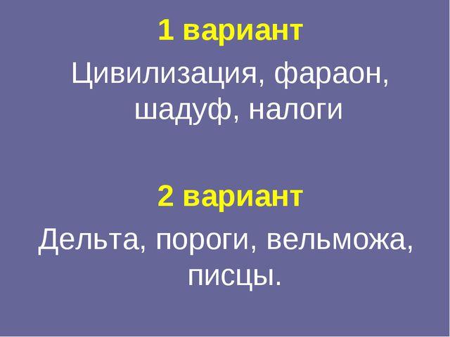 1 вариант Цивилизация, фараон, шадуф, налоги 2 вариант Дельта, пороги, вельмо...