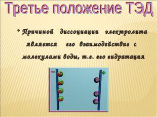 Причиной диссоциации электролита является его взаимодействие с молекулами вод