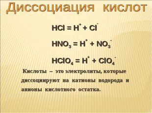 HCl = H+ + Cl- HNO3 = H+ + NO3- HClO4 = H+ + ClO4- Кислоты – это электролиты,