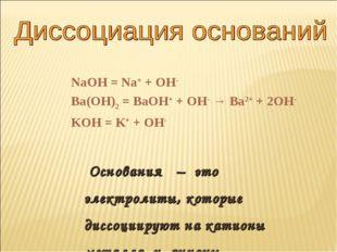 NaOH = Na+ + OH- Ba(OH)2 = BaOH+ + OH- → Ba2+ + 2OH- KOH = K+ + OH- Основания