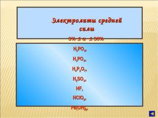 Электролиты средней силы 3%    30% H3PO3, H3PO4, H4P2O7, H2SO3, HF, HClO2,