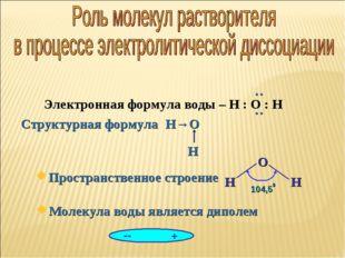 Молекула воды является диполем Электронная формула воды – Н : О : Н Простра