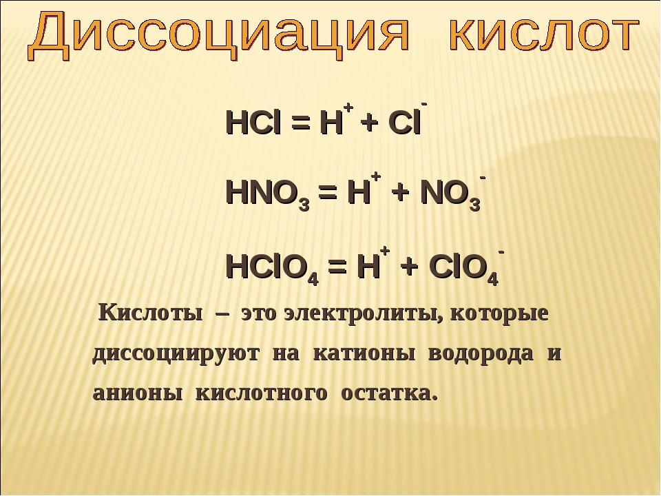 HCl = H+ + Cl- HNO3 = H+ + NO3- HClO4 = H+ + ClO4- Кислоты – это электролиты,...