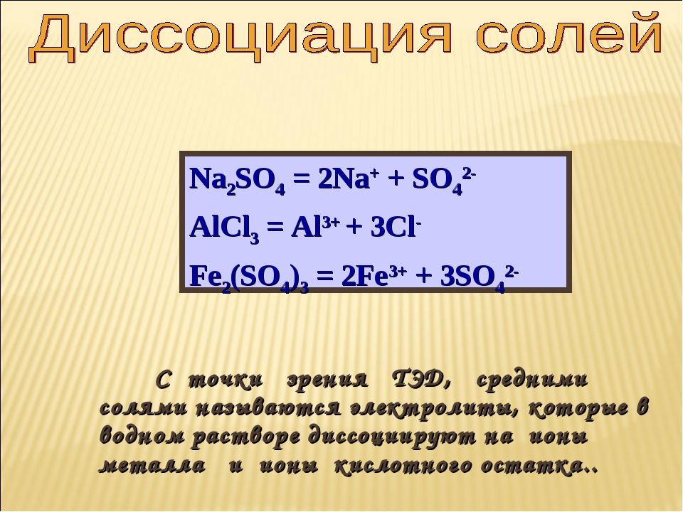 Na2SO4 = 2Na+ + SO42- AlCl3 = Al3+ + 3Cl- Fe2(SO4)3 = 2Fe3+ + 3SO42- С точки...
