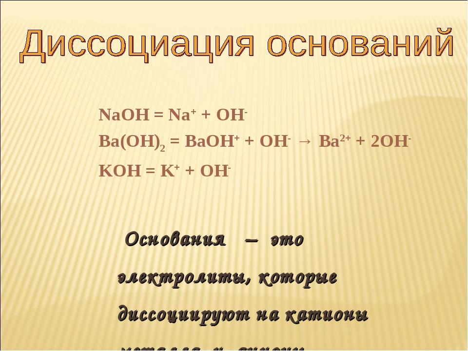 NaOH = Na+ + OH- Ba(OH)2 = BaOH+ + OH- → Ba2+ + 2OH- KOH = K+ + OH- Основания...