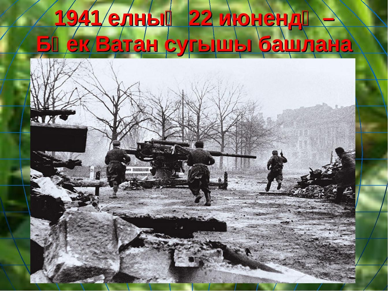 1941 елныӊ 22 июнендә – Бөек Ватан сугышы башлана