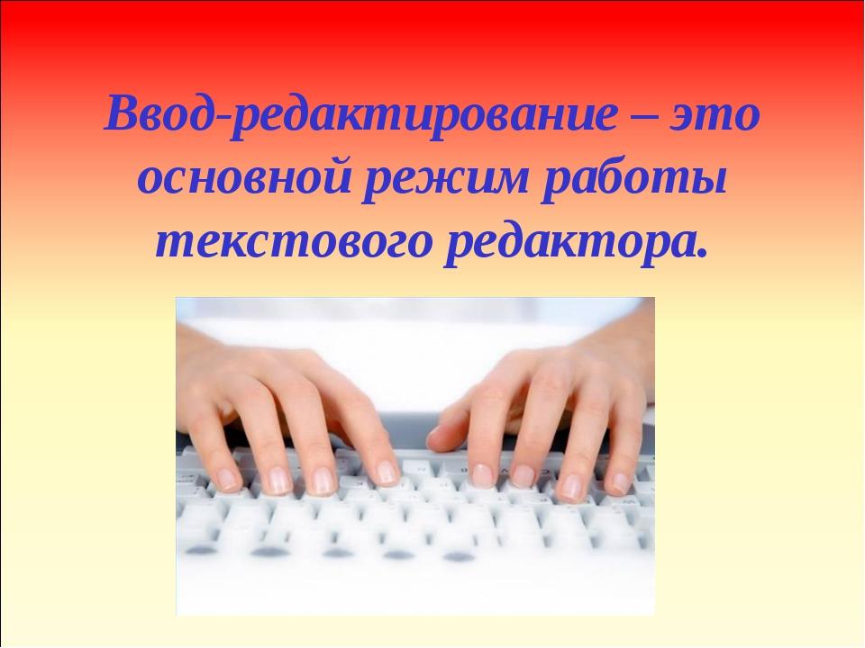 Ввод-редактирование – это основной режим работы текстового редактора.