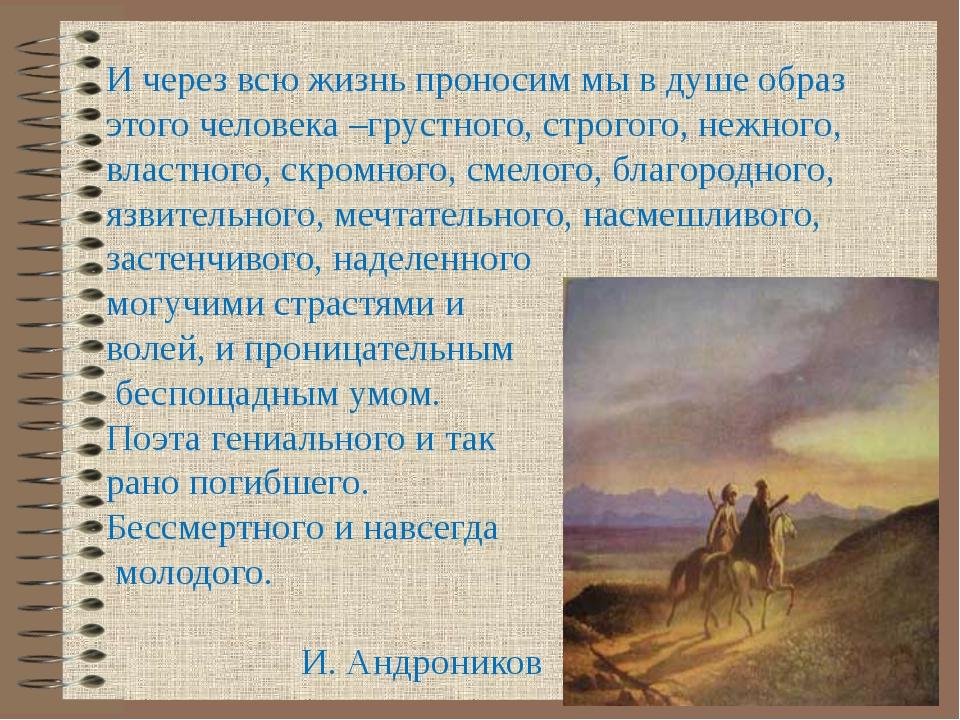 И через всю жизнь проносим мы в душе образ этого человека –грустного, строг...
