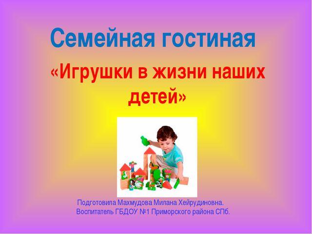 Семейная гостиная «Игрушки в жизни наших детей» Подготовила Махмудова Милана...