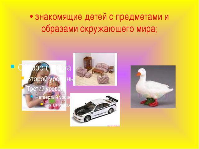 • знакомящие детей с предметами и образами окружающего мира;