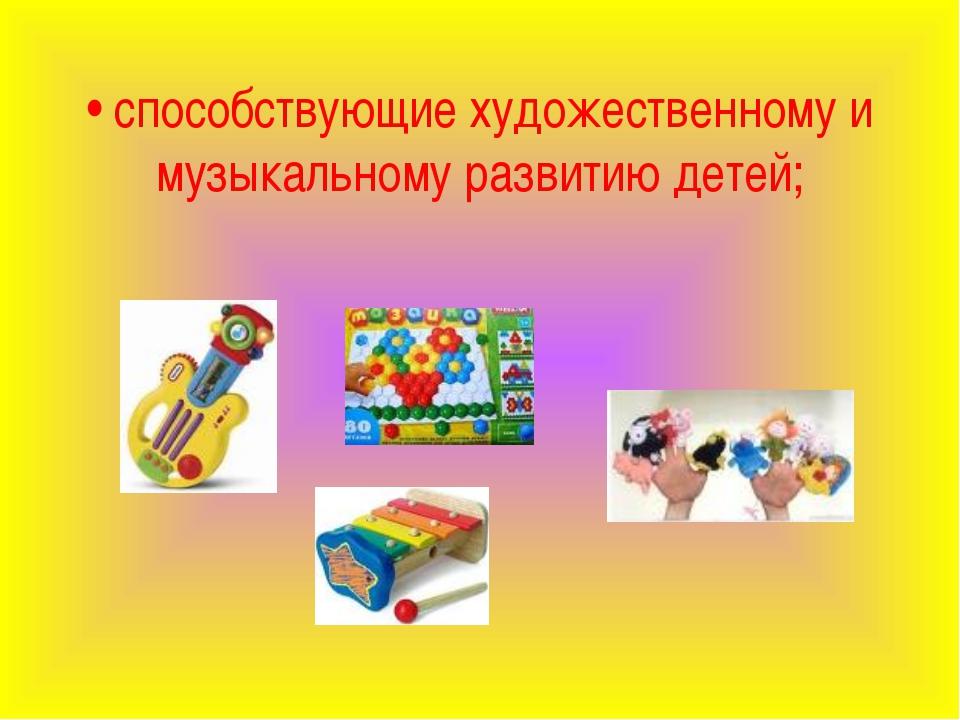 • способствующие художественному и музыкальному развитию детей;