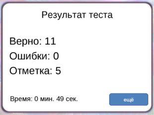 Результат теста Верно: 11 Ошибки: 0 Отметка: 5 Время: 0 мин. 49 сек. ещё испр