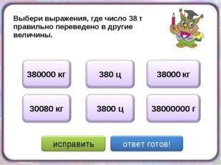 Выбери выражения, где число 38 т правильно переведено в другие величины.