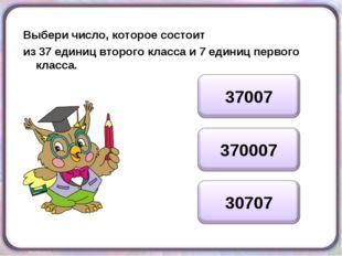 Выбери число, которое состоит из 37 единиц второго класса и 7 единиц первого