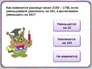 Как изменится разница чисел 2159 – 1748, если уменьшаемое увеличить на 341, а