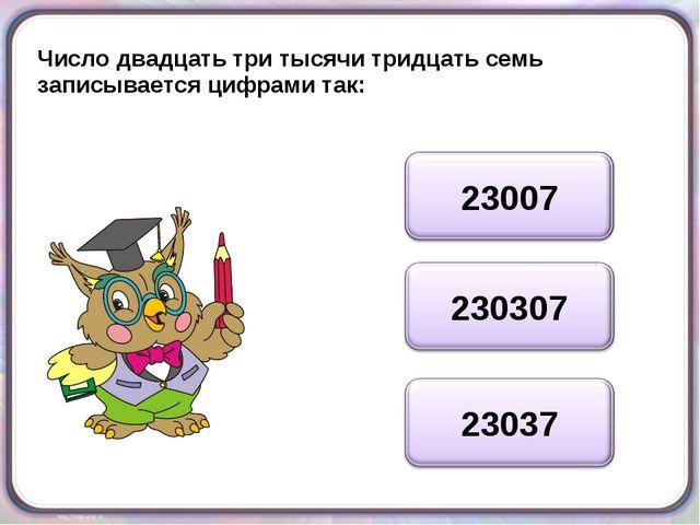 Число двадцать три тысячи тридцать семь записывается цифрами так: