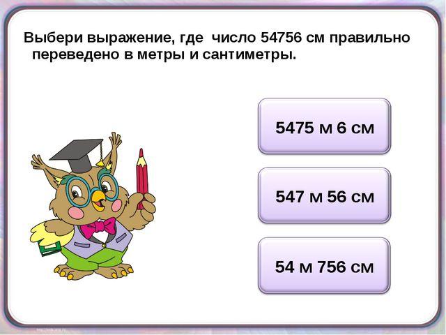 Выбери выражение, где число 54756 см правильно переведено в метры и сантиметры.