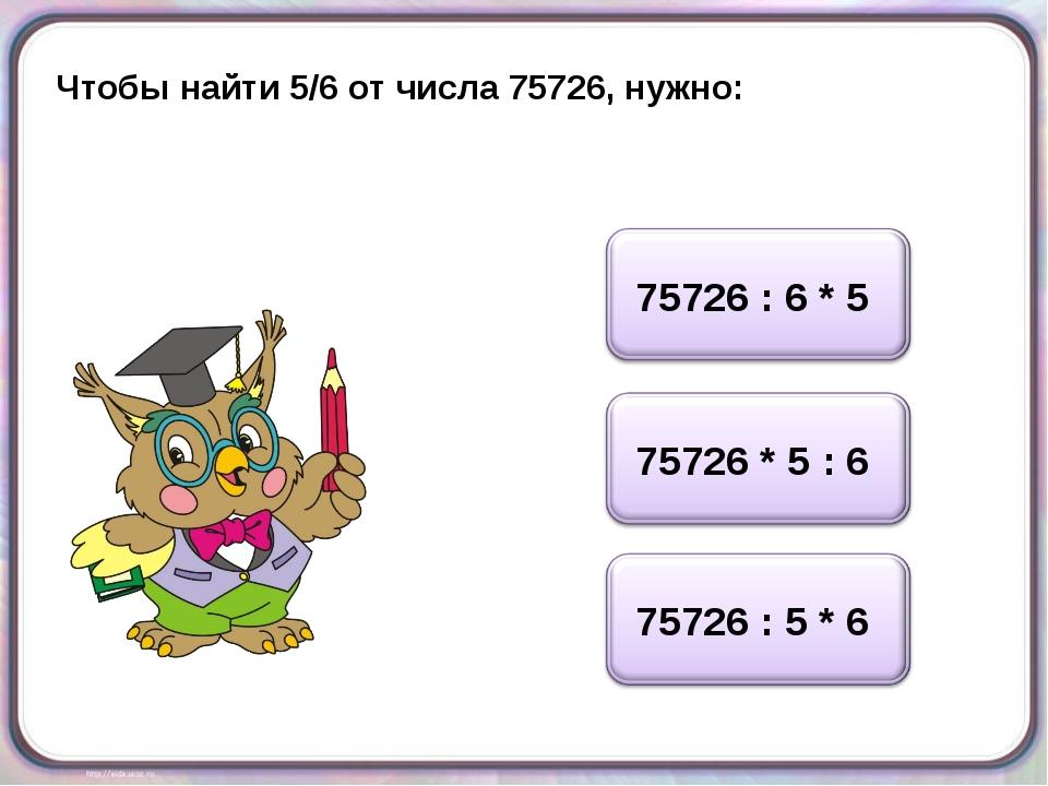 Чтобы найти 5/6 от числа 75726, нужно: