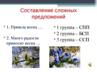 Составление сложных предложений 1. Пришла весна … 2. Много радости приносит в